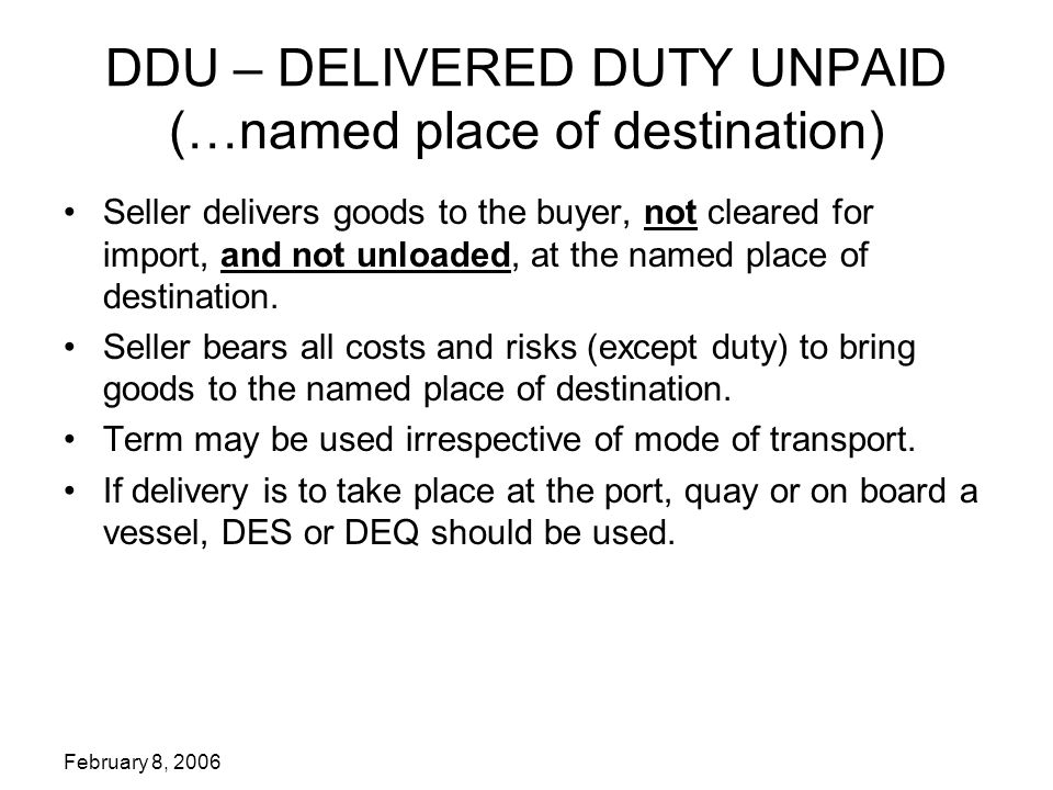 February 8, 2006 DDU – DELIVERED DUTY UNPAID (…named place of destination) Seller delivers goods to the buyer, not cleared for import, and not unloaded, at the named place of destination.