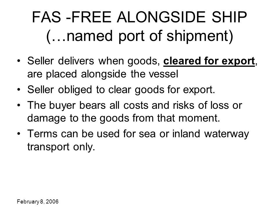 FAS -FREE ALONGSIDE SHIP (…named port of shipment) Seller delivers when goods, cleared for export, are placed alongside the vessel Seller obliged to clear goods for export.