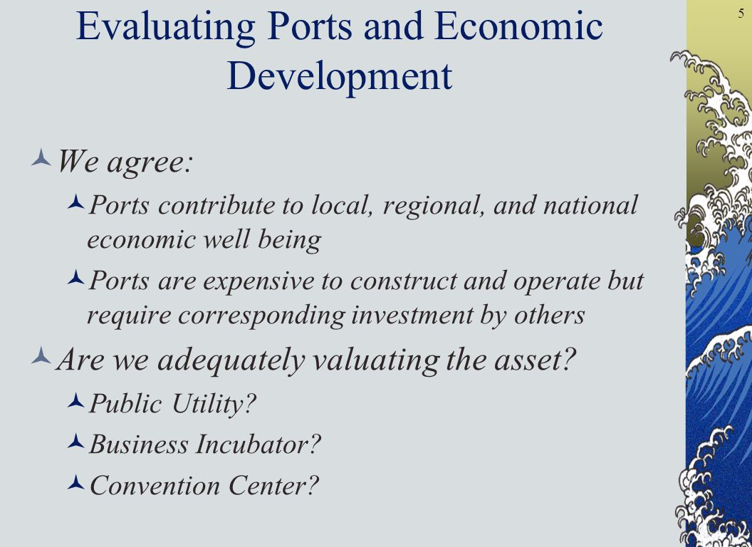 5 Evaluating Ports and Economic Development We agree: Ports contribute to local, regional, and national economic well being Ports are expensive to construct and operate but require corresponding investment by others Are we adequately valuating the asset.