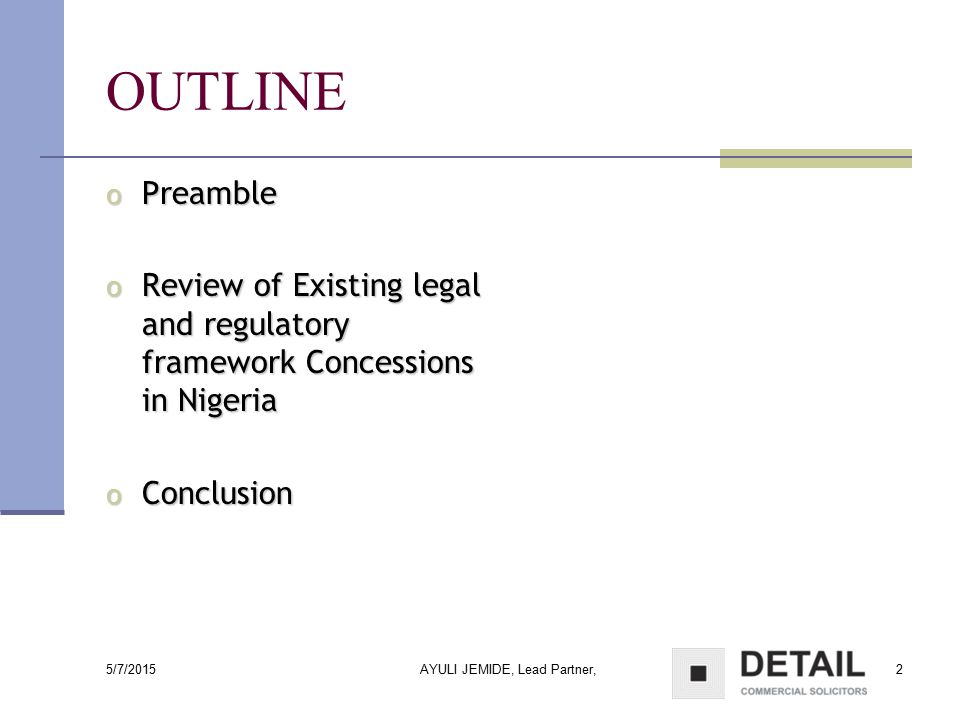 5/7/2015 AYULI JEMIDE, Lead Partner,2 OUTLINE o Preamble o Review of Existing legal and regulatory framework Concessions in Nigeria o Conclusion
