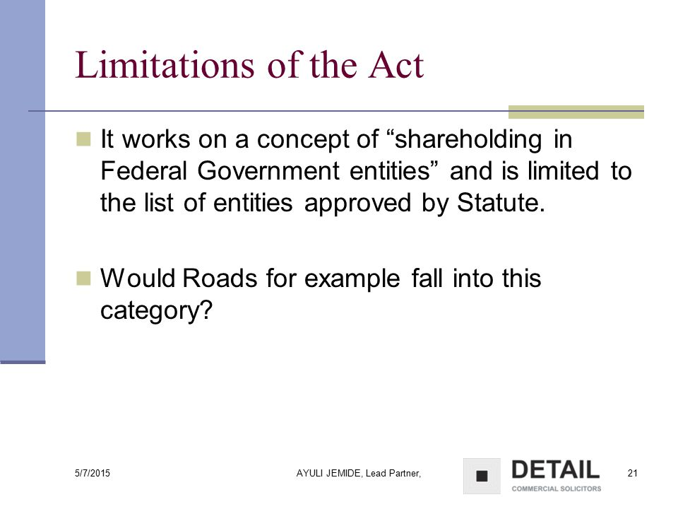 "5/7/2015 AYULI JEMIDE, Lead Partner,21 Limitations of the Act It works on a concept of ""shareholding in Federal Government entities"" and is limited to"