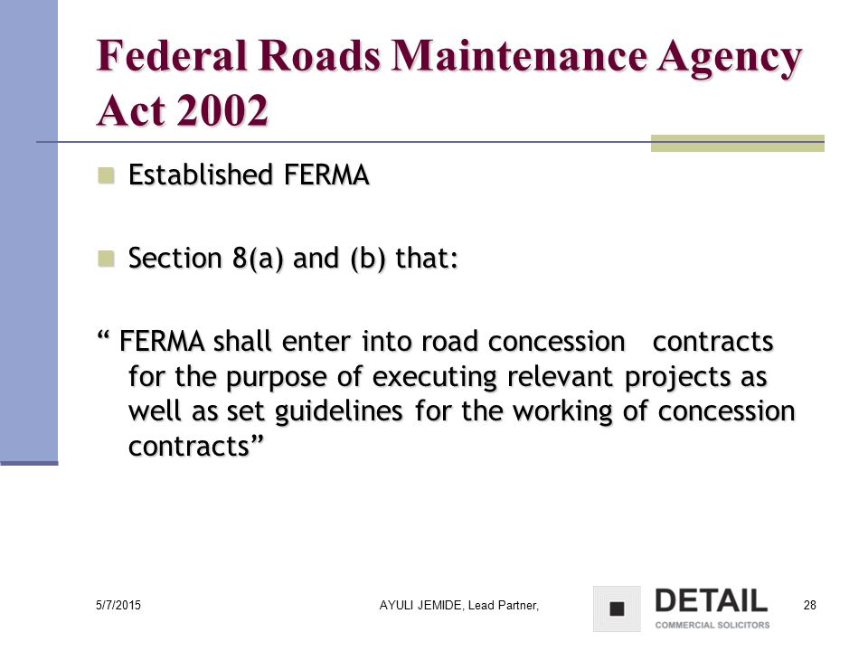 5/7/2015 AYULI JEMIDE, Lead Partner,28 Federal Roads Maintenance Agency Act 2002 Established FERMA Established FERMA Section 8(a) and (b) that: Sectio