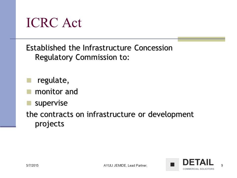 5/7/2015 AYULI JEMIDE, Lead Partner,9 ICRC Act Established the Infrastructure Concession Regulatory Commission to: regulate, regulate, monitor and mon