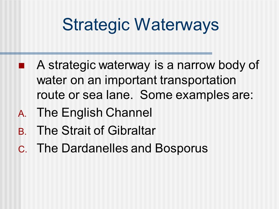 Strategic Waterways A strategic waterway is a narrow body of water on an important transportation route or sea lane. Some examples are: A. The English