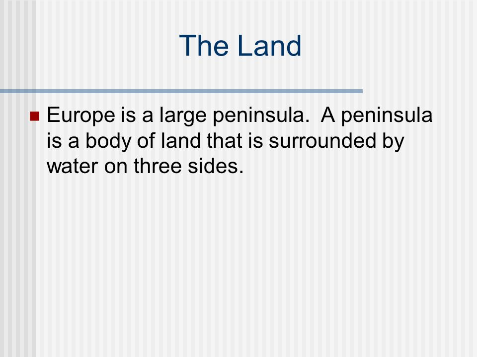The Land Europe is a large peninsula. A peninsula is a body of land that is surrounded by water on three sides.