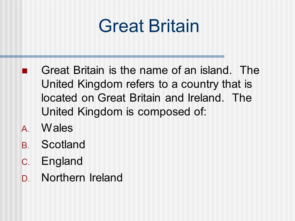 Great Britain Great Britain is the name of an island. The United Kingdom refers to a country that is located on Great Britain and Ireland. The United