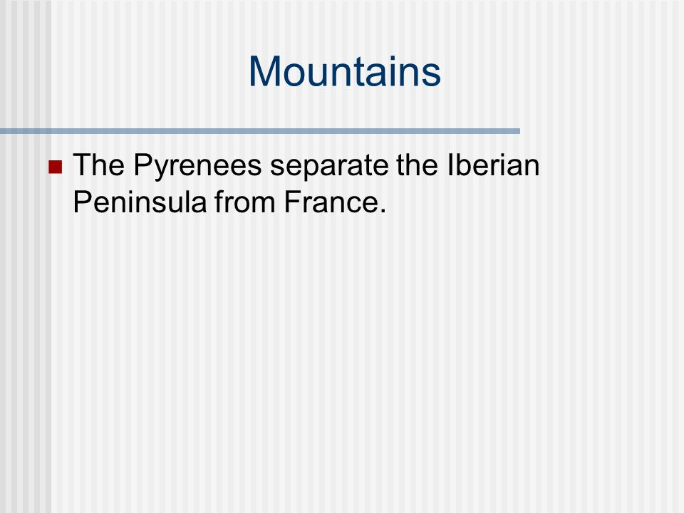 Mountains The Pyrenees separate the Iberian Peninsula from France.
