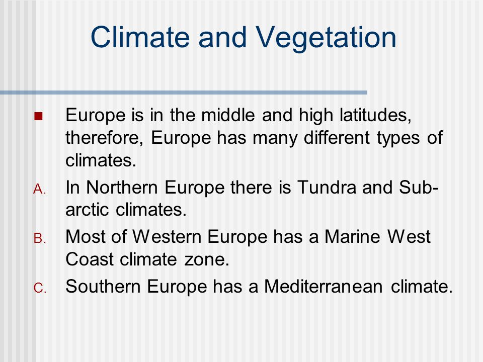 Climate and Vegetation Europe is in the middle and high latitudes, therefore, Europe has many different types of climates. A. In Northern Europe there