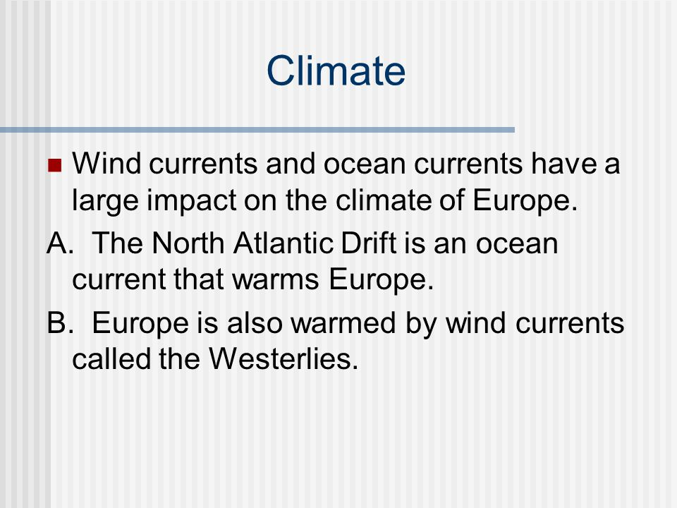 Climate Wind currents and ocean currents have a large impact on the climate of Europe. A. The North Atlantic Drift is an ocean current that warms Euro