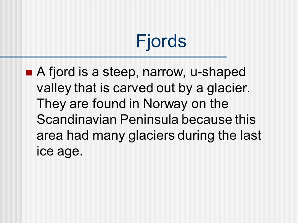 Fjords A fjord is a steep, narrow, u-shaped valley that is carved out by a glacier. They are found in Norway on the Scandinavian Peninsula because thi