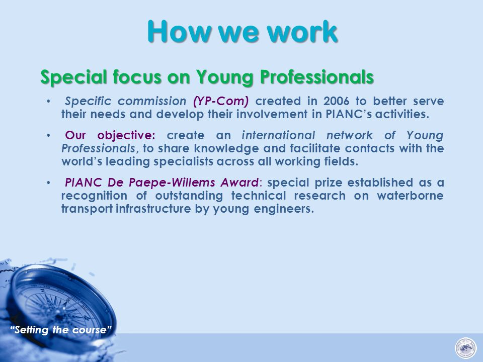 Setting the course How we work Special focus on Young Professionals Specific commission (YP-Com) created in 2006 to better serve their needs and develop their involvement in PIANC's activities.