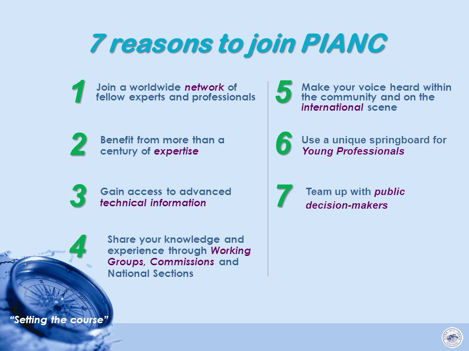 Setting the course 7 reasons to join PIANC Join a worldwide network of fellow experts and professionals 1 Benefit from more than a century of expertise 2 Gain access to advanced technical information 3 Share your knowledge and experience through Working Groups, Commissions and National Sections 4 Make your voice heard within the community and on the international scene 5 Use a unique springboard for Young Professionals 6 Team up with public decision-makers 7