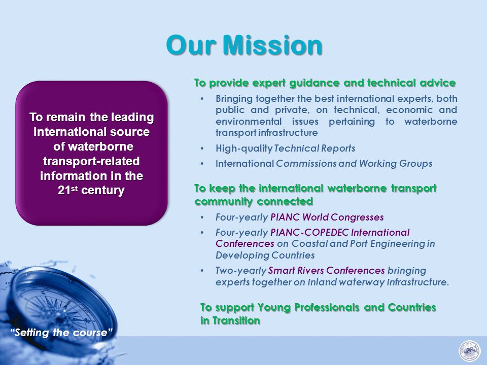 Setting the course Our Mission To provide expert guidance and technical advice Bringing together the best international experts, both public and private, on technical, economic and environmental issues pertaining to waterborne transport infrastructure High-quality Technical Reports International Commissions and Working Groups To keep the international waterborne transport community connected Four-yearly PIANC World Congresses Four-yearly PIANC-COPEDEC International Conferences on Coastal and Port Engineering in Developing Countries Two-yearly Smart Rivers Conferences bringing experts together on inland waterway infrastructure.