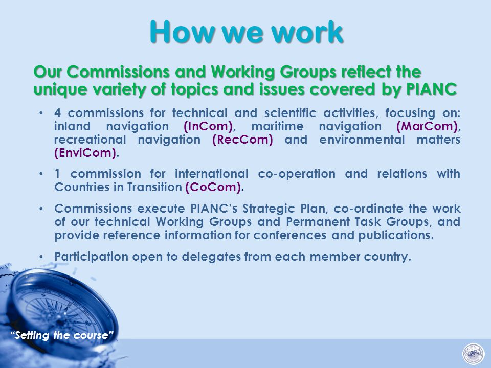 Setting the course Our Commissions and Working Groups reflect the unique variety of topics and issues covered by PIANC Our Commissions and Working Groups reflect the unique variety of topics and issues covered by PIANC 4 commissions for technical and scientific activities, focusing on: inland navigation (InCom), maritime navigation (MarCom), recreational navigation (RecCom) and environmental matters (EnviCom).