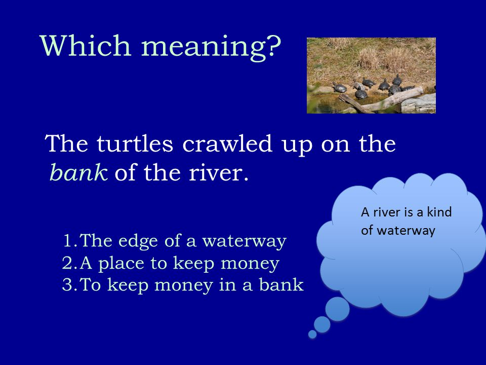 Which meaning? The turtles crawled up on the bank of the river. 1.The edge of a waterway 2.A place to keep money 3.To keep money in a bank A river is