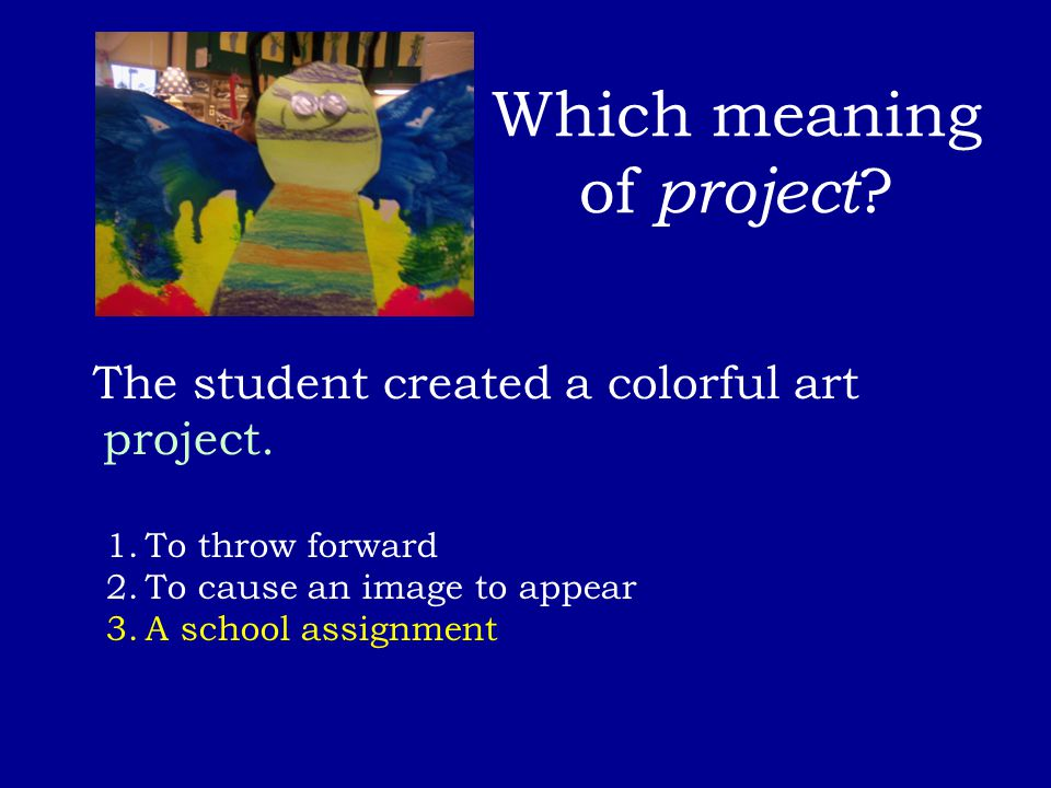 Which meaning of project ? The student created a colorful art project. 1.To throw forward 2.To cause an image to appear 3.A school assignment