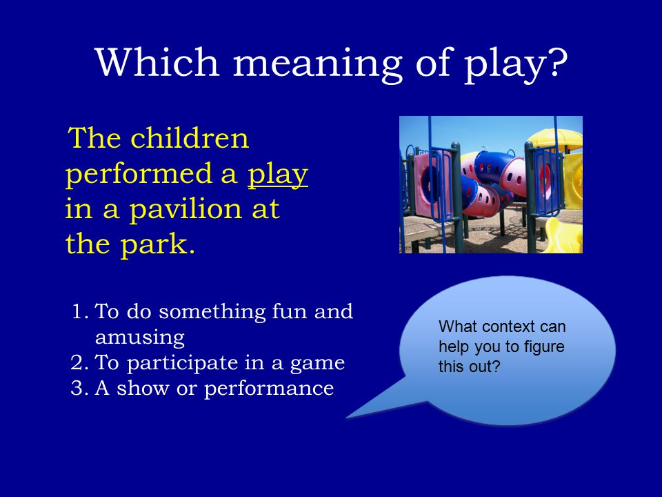 Which meaning of play? The children performed a play in a pavilion at the park. 1.To do something fun and amusing 2.To participate in a game 3.A show