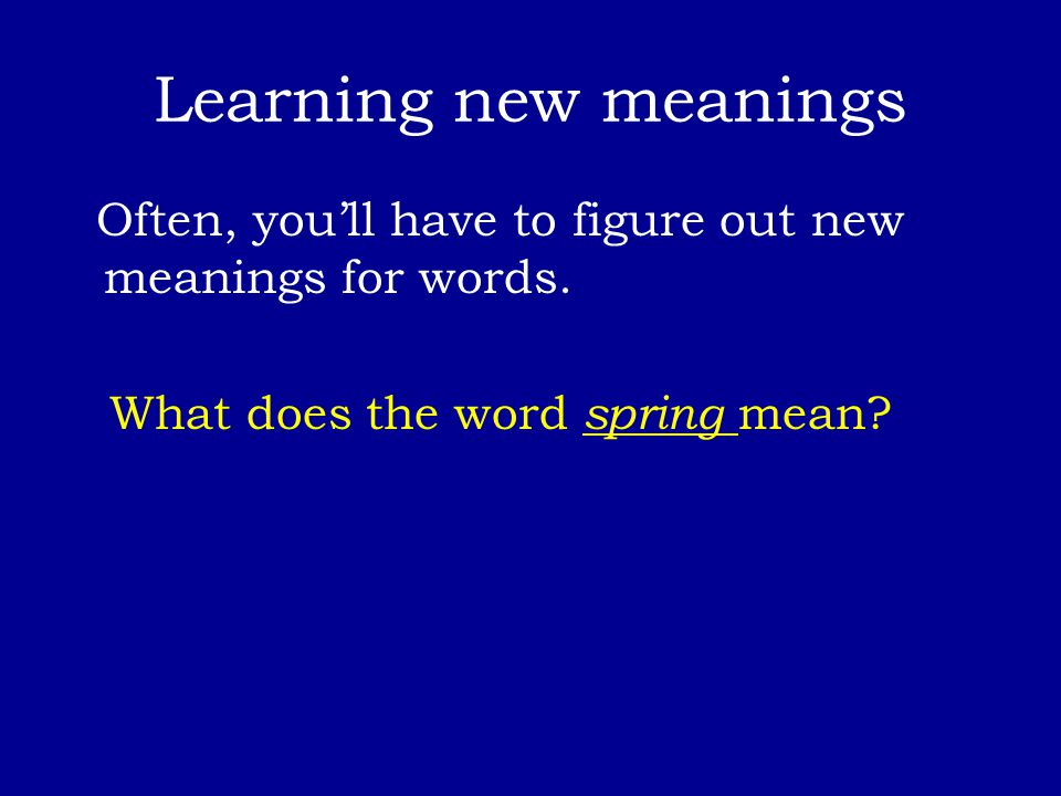 Learning new meanings Often, you'll have to figure out new meanings for words. What does the word spring mean?