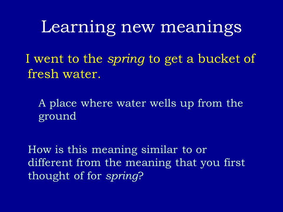 Learning new meanings I went to the spring to get a bucket of fresh water. A place where water wells up from the ground How is this meaning similar to