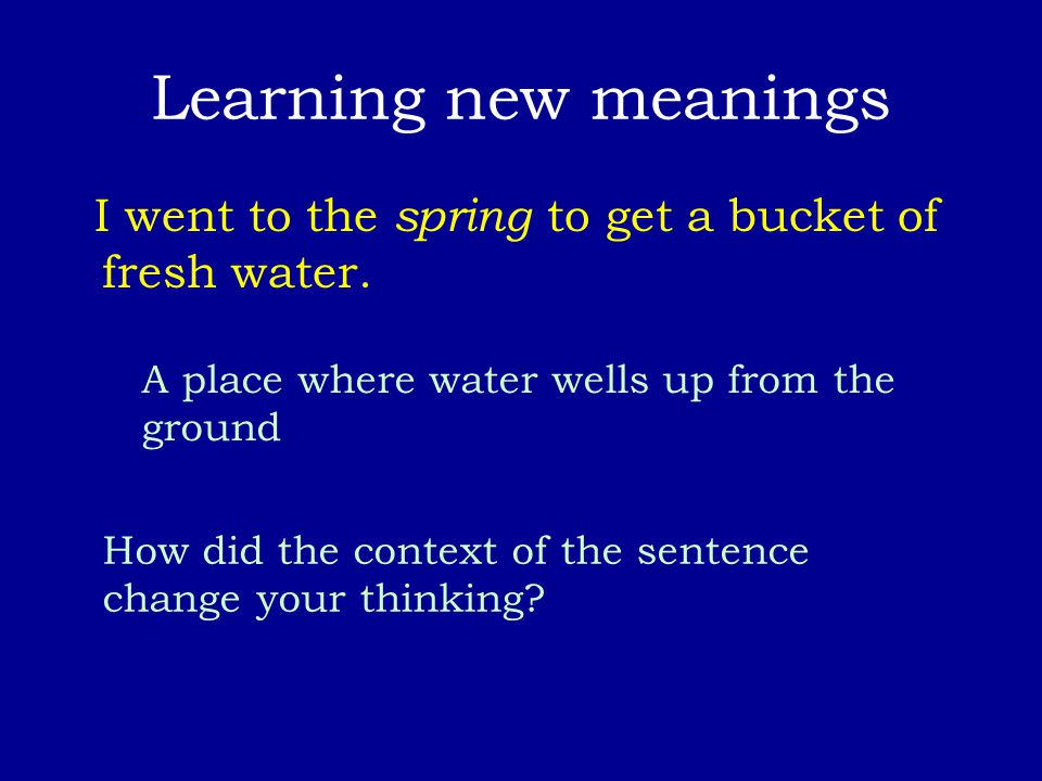 Learning new meanings I went to the spring to get a bucket of fresh water. A place where water wells up from the ground How did the context of the sen