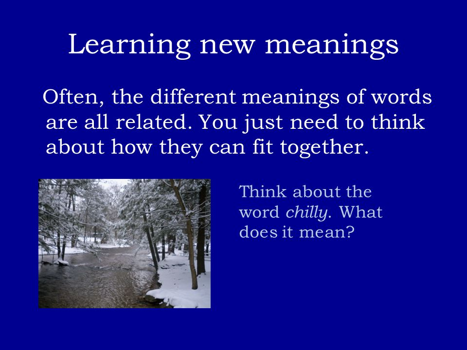 Learning new meanings Often, the different meanings of words are all related. You just need to think about how they can fit together. Think about the