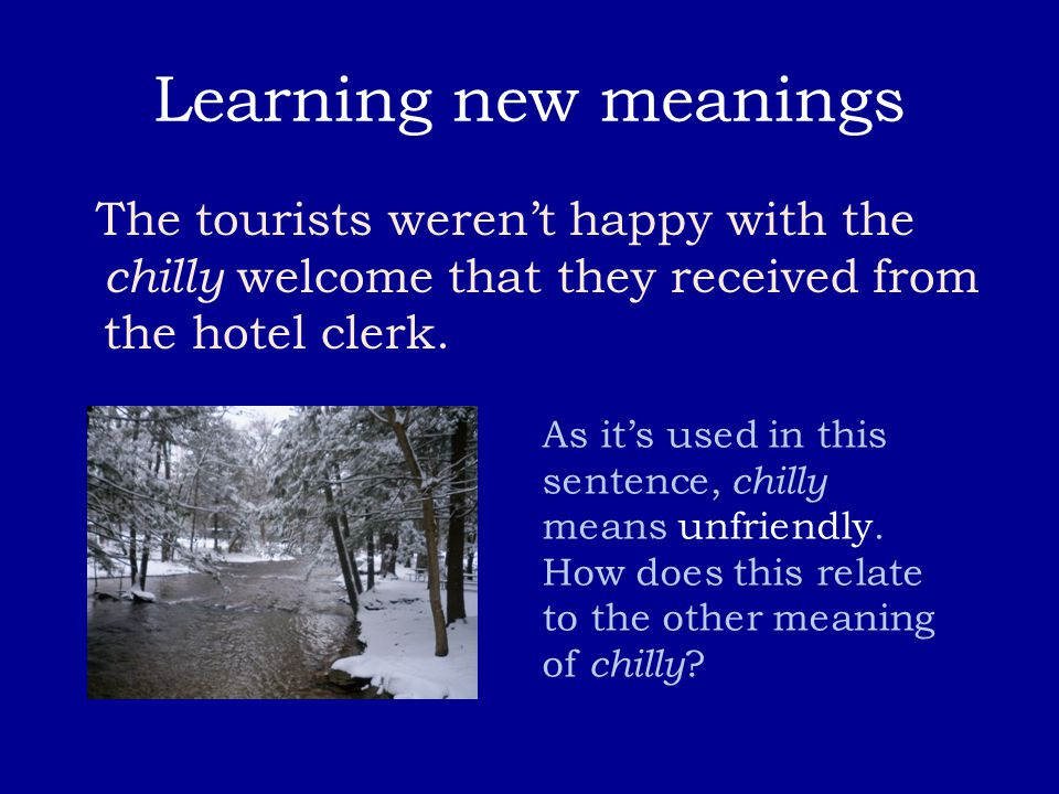 Learning new meanings The tourists weren't happy with the chilly welcome that they received from the hotel clerk. As it's used in this sentence, chill