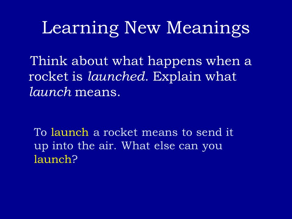 Learning New Meanings Think about what happens when a rocket is launched. Explain what launch means. To launch a rocket means to send it up into the a