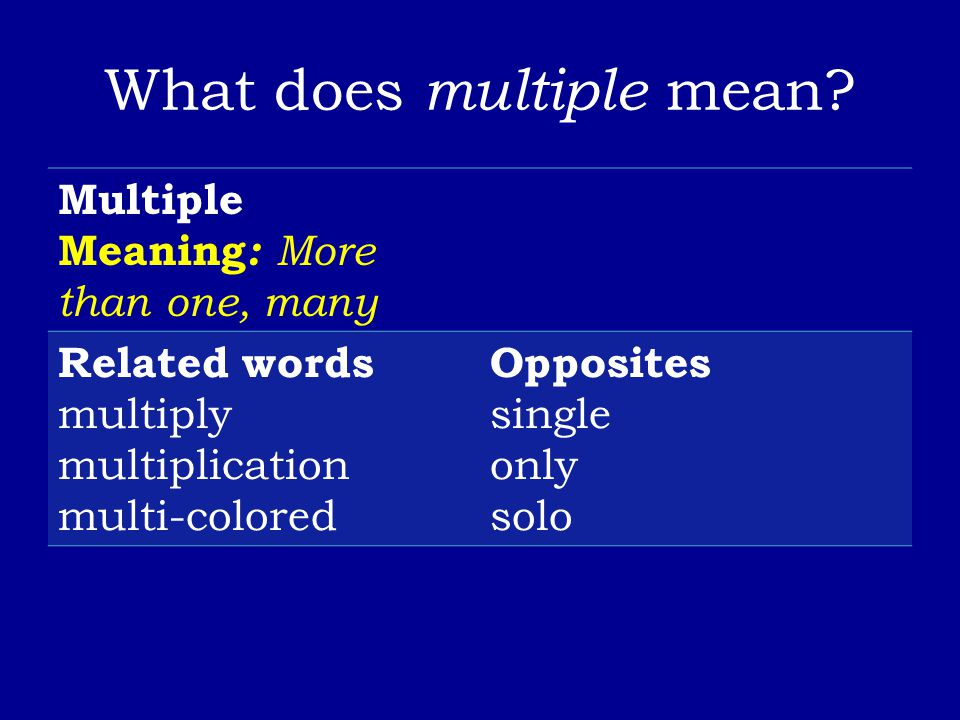 What does multiple mean? Multiple Meaning : More than one, many Related words multiply multiplication multi-colored Opposites single only solo