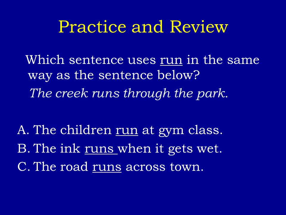 Practice and Review Which sentence uses run in the same way as the sentence below? The creek runs through the park. A.The children run at gym class. B