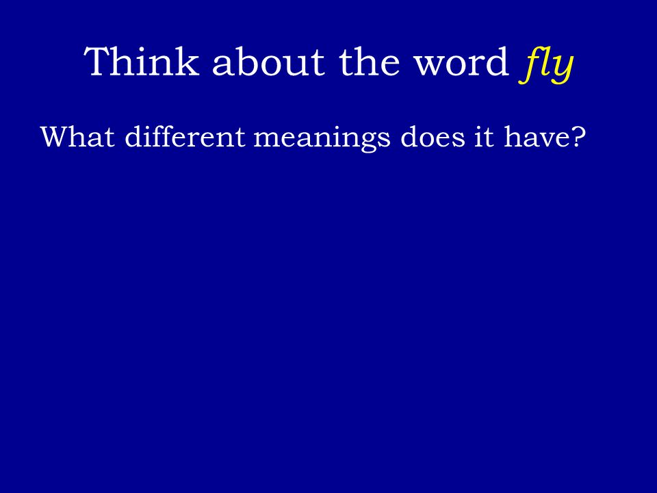 Think about the word fly What different meanings does it have?