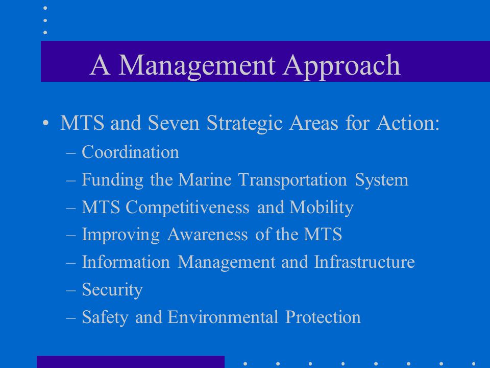 A Management Approach MTS and Seven Strategic Areas for Action: –Coordination –Funding the Marine Transportation System –MTS Competitiveness and Mobility –Improving Awareness of the MTS –Information Management and Infrastructure –Security –Safety and Environmental Protection