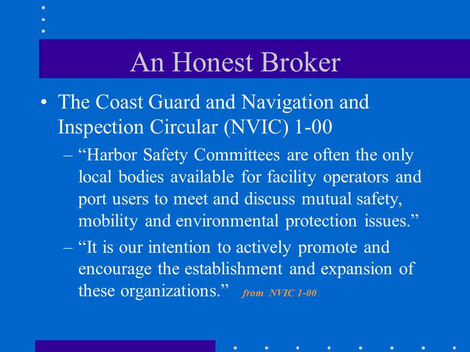 An Honest Broker The Coast Guard and Navigation and Inspection Circular (NVIC) 1-00 – Harbor Safety Committees are often the only local bodies available for facility operators and port users to meet and discuss mutual safety, mobility and environmental protection issues. – It is our intention to actively promote and encourage the establishment and expansion of these organizations. from NVIC 1-00