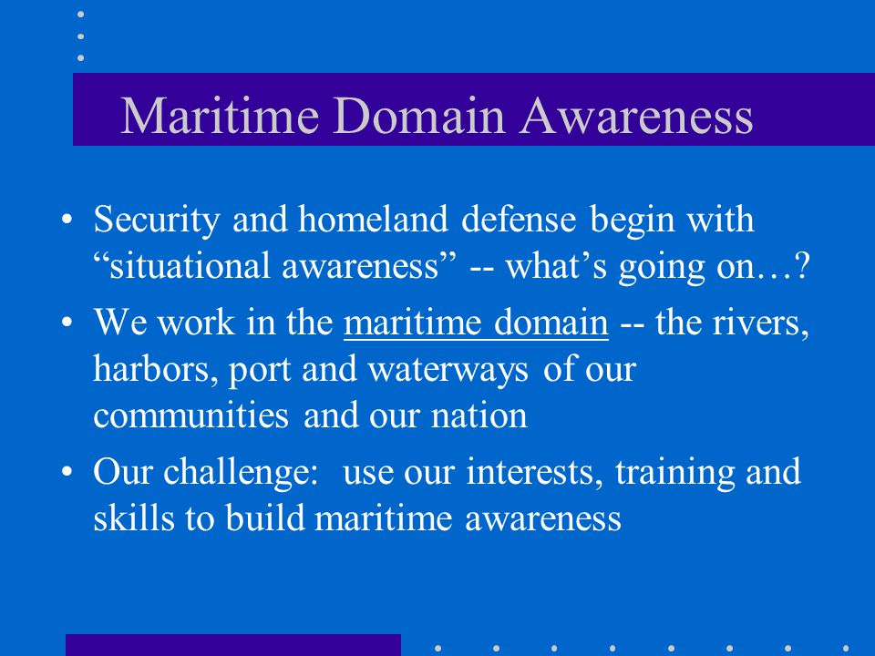 Maritime Domain Awareness Security and homeland defense begin with situational awareness -- what's going on….