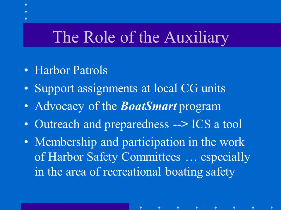 The Role of the Auxiliary Harbor Patrols Support assignments at local CG units Advocacy of the BoatSmart program Outreach and preparedness --> ICS a tool Membership and participation in the work of Harbor Safety Committees … especially in the area of recreational boating safety