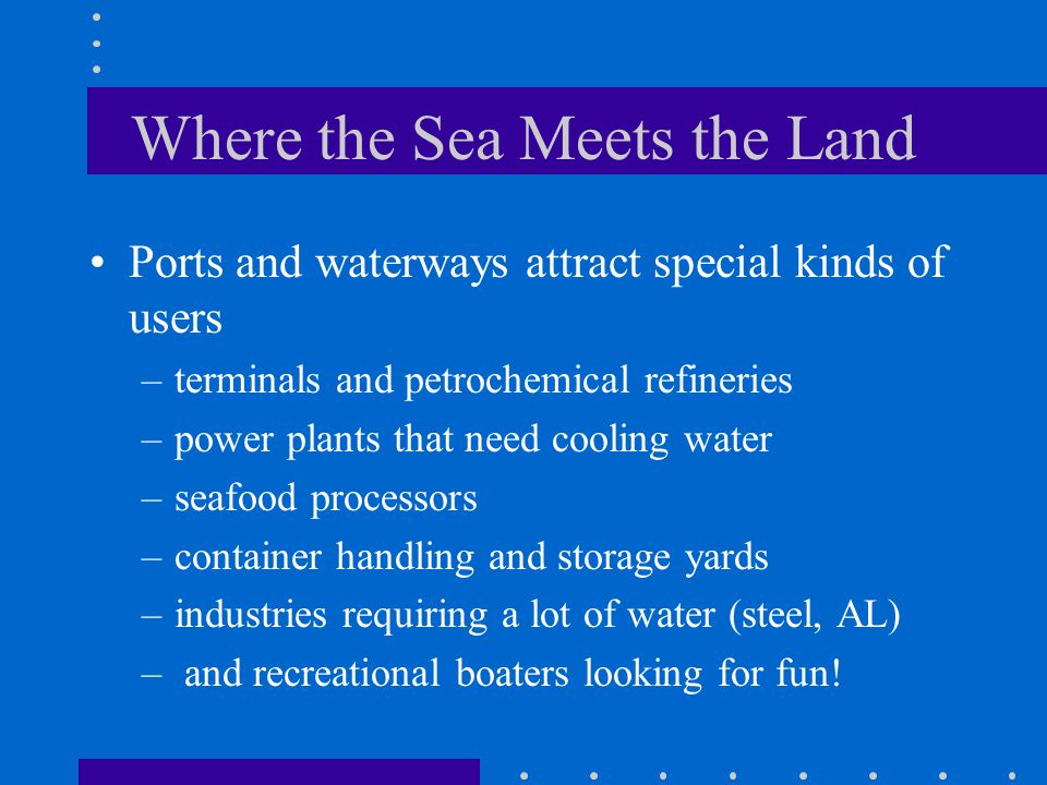 Where the Sea Meets the Land Ports and waterways attract special kinds of users –terminals and petrochemical refineries –power plants that need cooling water –seafood processors –container handling and storage yards –industries requiring a lot of water (steel, AL) – and recreational boaters looking for fun!