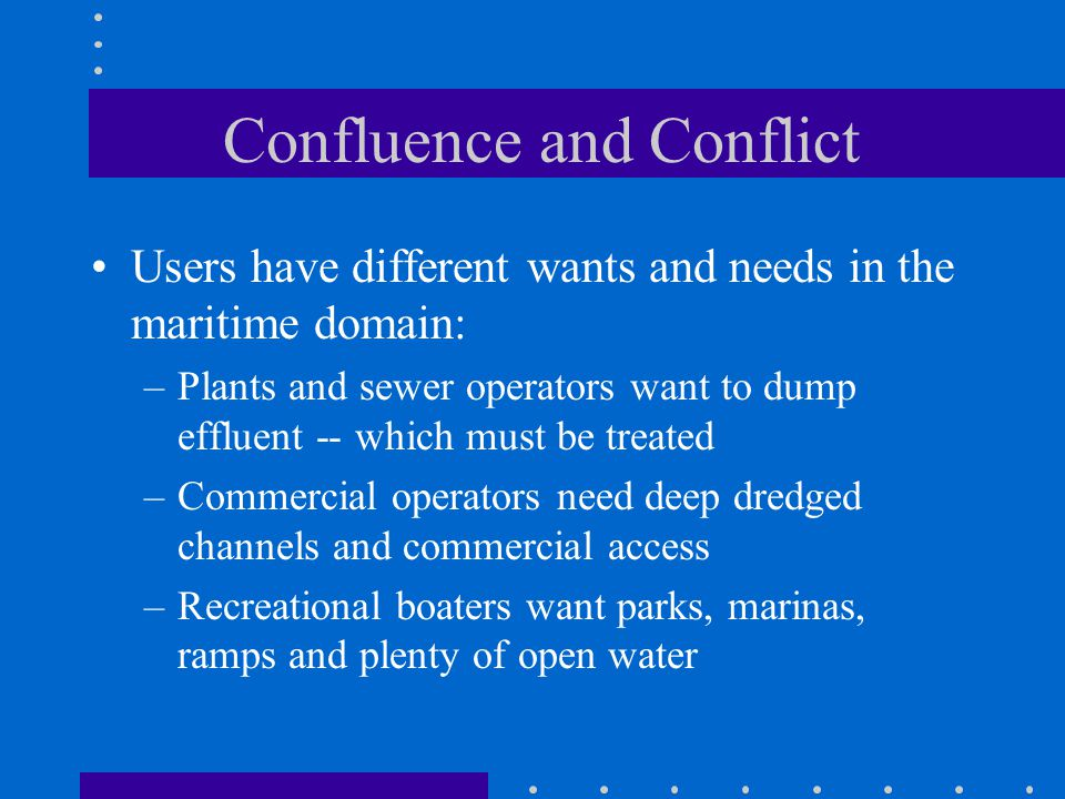 Confluence and Conflict Users have different wants and needs in the maritime domain: –Plants and sewer operators want to dump effluent -- which must be treated –Commercial operators need deep dredged channels and commercial access –Recreational boaters want parks, marinas, ramps and plenty of open water