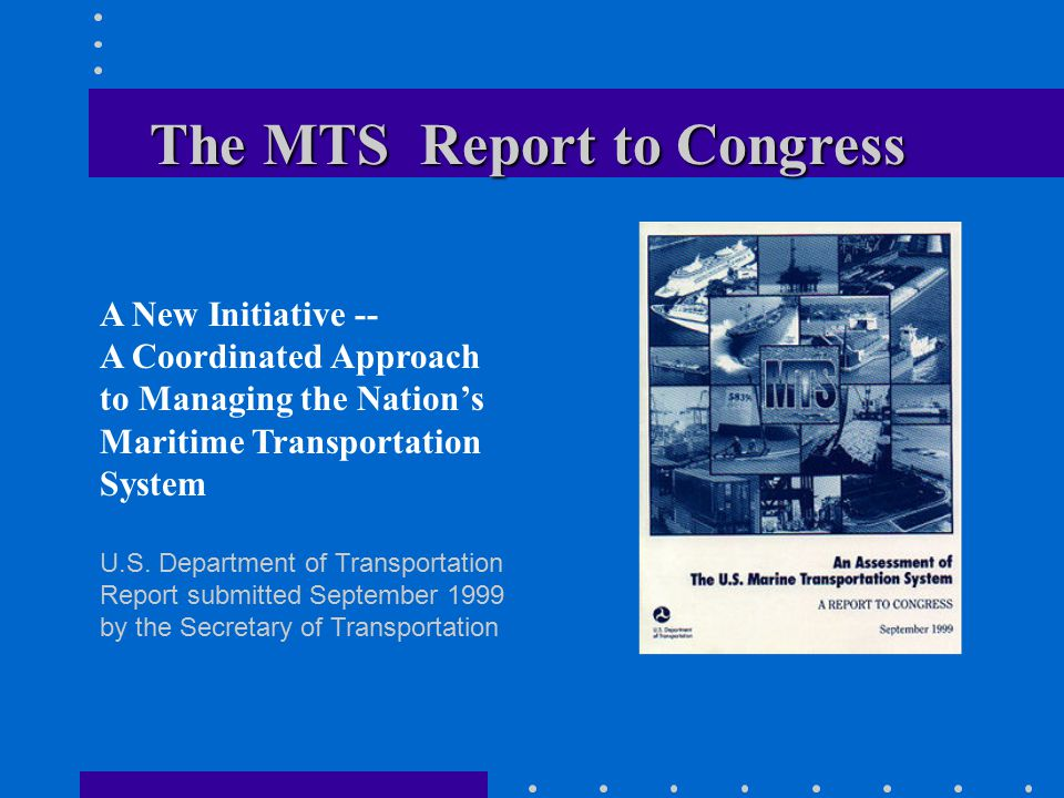 The MTS Report to Congress A New Initiative -- A Coordinated Approach to Managing the Nation's Maritime Transportation System U.S.