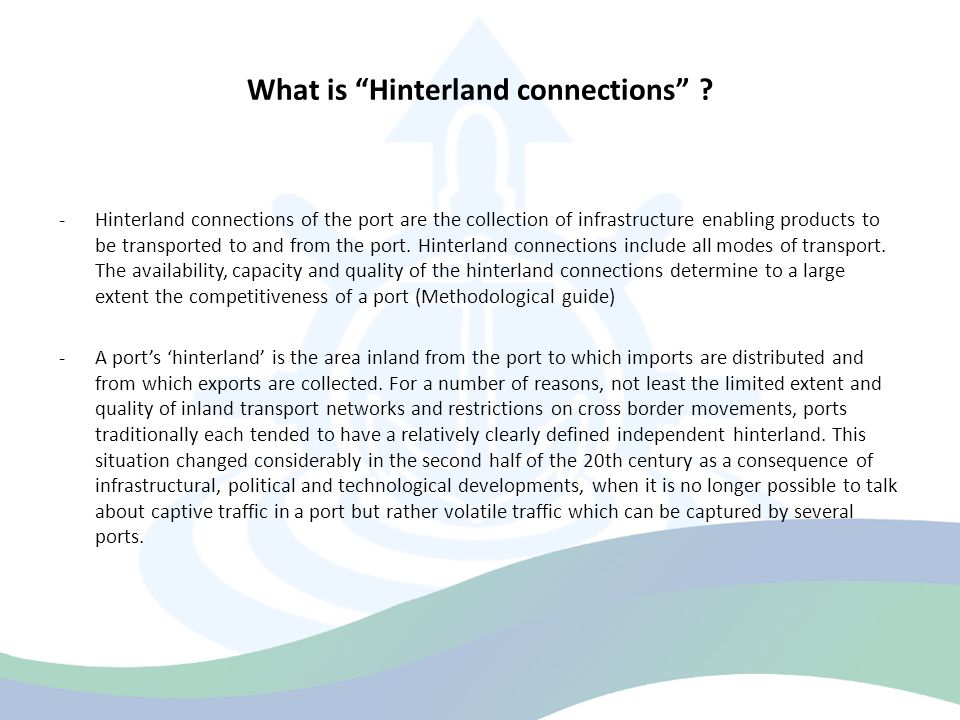"""What is """"Hinterland connections"""" ? -Hinterland connections of the port are the collection of infrastructure enabling products to be transported to and"""