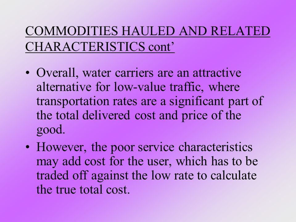 COMMODITIES HAULED AND RELATED CHARACTERISTICS cont' Overall, water carriers are an attractive alternative for low-value traffic, where transportation