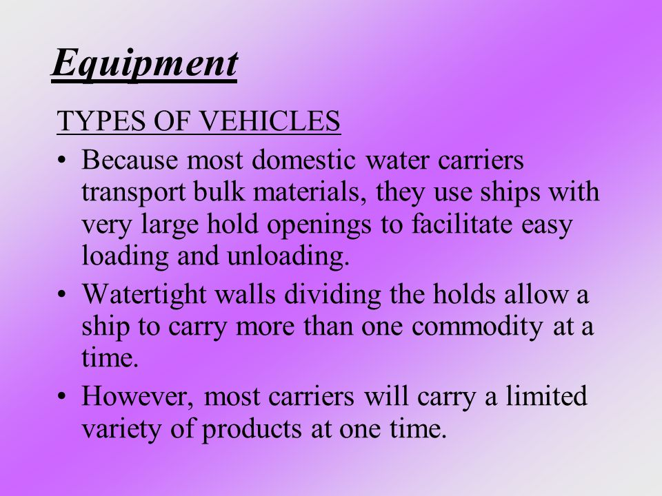 Equipment TYPES OF VEHICLES Because most domestic water carriers transport bulk materials, they use ships with very large hold openings to facilitate