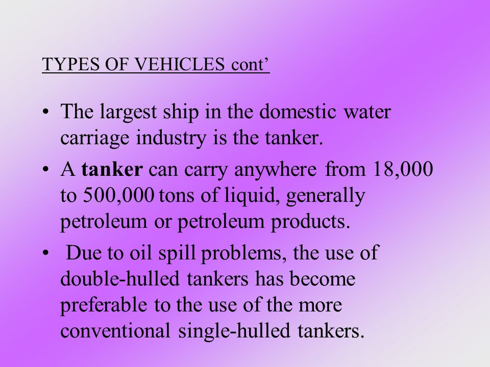 TYPES OF VEHICLES cont' The largest ship in the domestic water carriage industry is the tanker. A tanker can carry anywhere from 18,000 to 500,000 ton