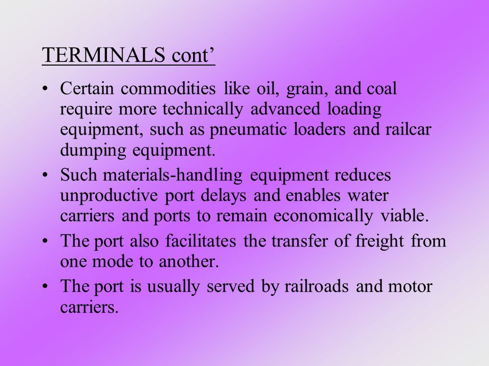 TERMINALS cont' Certain commodities like oil, grain, and coal require more technically advanced loading equipment, such as pneumatic loaders and railc