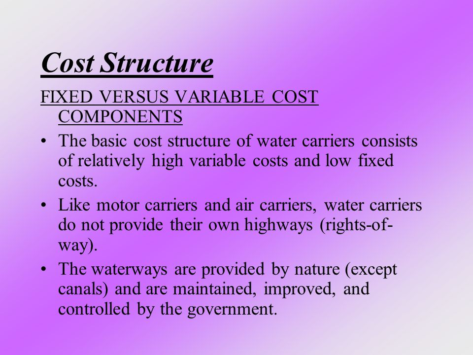 Cost Structure FIXED VERSUS VARIABLE COST COMPONENTS The basic cost structure of water carriers consists of relatively high variable costs and low fix