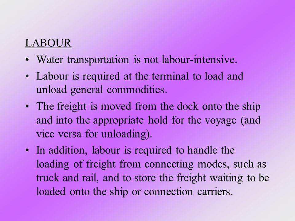 LABOUR Water transportation is not labour-intensive. Labour is required at the terminal to load and unload general commodities. The freight is moved f