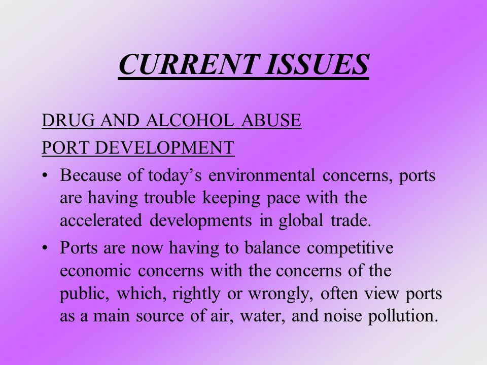 CURRENT ISSUES DRUG AND ALCOHOL ABUSE PORT DEVELOPMENT Because of today's environmental concerns, ports are having trouble keeping pace with the accel
