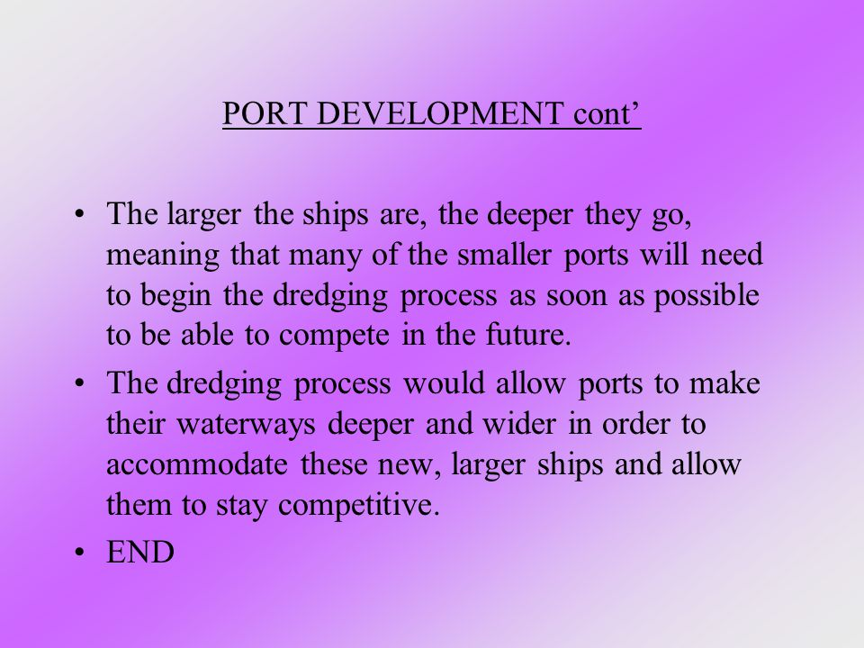 PORT DEVELOPMENT cont' The larger the ships are, the deeper they go, meaning that many of the smaller ports will need to begin the dredging process as