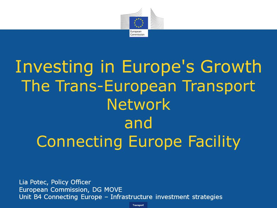 Transport Investing in Europe s Growth The Trans-European Transport Network and Connecting Europe Facility Lia Potec, Policy Officer European Commission, DG MOVE Unit B4 Connecting Europe – Infrastructure investment strategies
