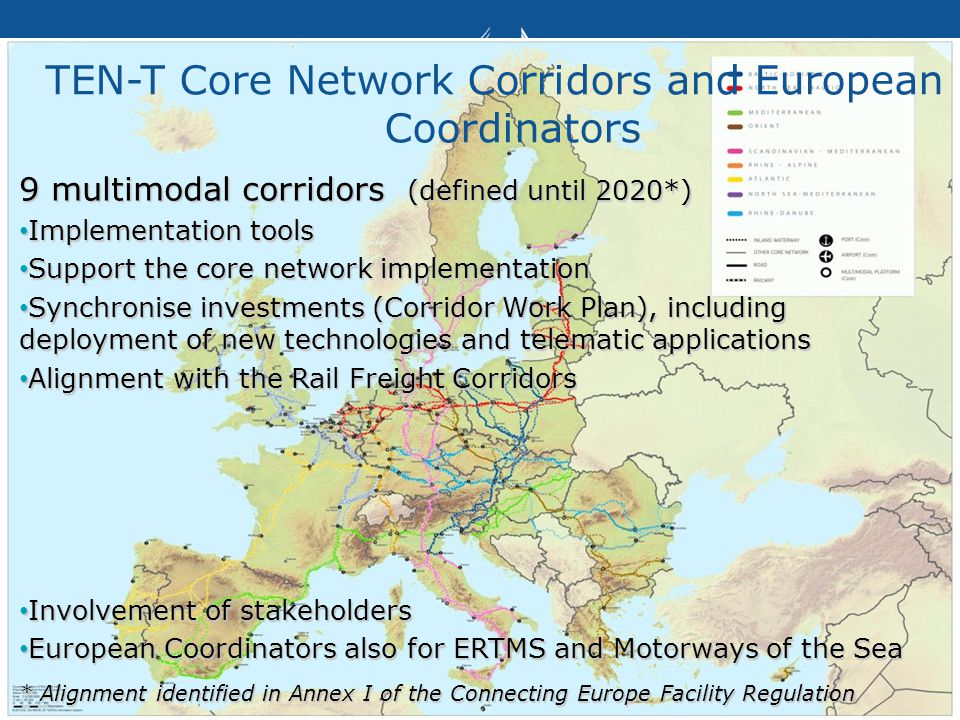 Transport TEN-T Core Network Corridors and European Coordinators 9 multimodal corridors (defined until 2020*) Implementation tools Implementation tools Support the core network implementation Support the core network implementation Synchronise investments (Corridor Work Plan), including deployment of new technologies and telematic applications Synchronise investments (Corridor Work Plan), including deployment of new technologies and telematic applications Alignment with the Rail Freight Corridors Alignment with the Rail Freight Corridors Involvement of stakeholders Involvement of stakeholders European Coordinators also for ERTMS and Motorways of the Sea European Coordinators also for ERTMS and Motorways of the Sea * Alignment identified in Annex I of the Connecting Europe Facility Regulation
