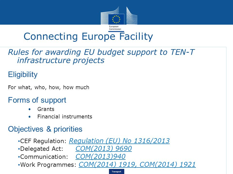 Transport Connecting Europe Facility Rules for awarding EU budget support to TEN-T infrastructure projects Eligibility For what, who, how, how much Forms of support Grants Financial instruments Objectives & priorities CEF Regulation: Regulation (EU) No 1316/2013 Delegated Act: COM(2013) 9690 Communication: COM(2013)940 Work Programmes: COM(2014) 1919, COM(2014) 1921