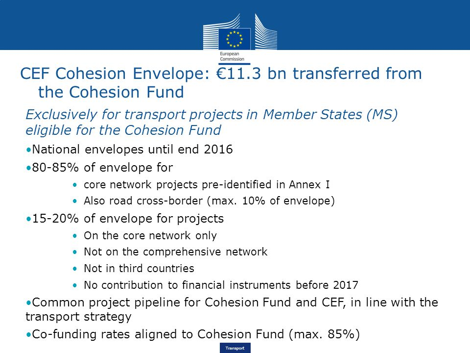Transport CEF Cohesion Envelope: €11.3 bn transferred from the Cohesion Fund Exclusively for transport projects in Member States (MS) eligible for the Cohesion Fund National envelopes until end 2016 80-85% of envelope for core network projects pre-identified in Annex I Also road cross-border (max.